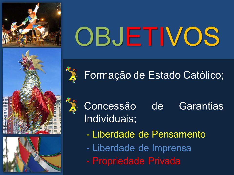 Formação de Estado Católico; Concessão de Garantias Individuais; - Liberdade de Pensamento - Liberdade de Imprensa - Propriedade Privada OBJETIVOS