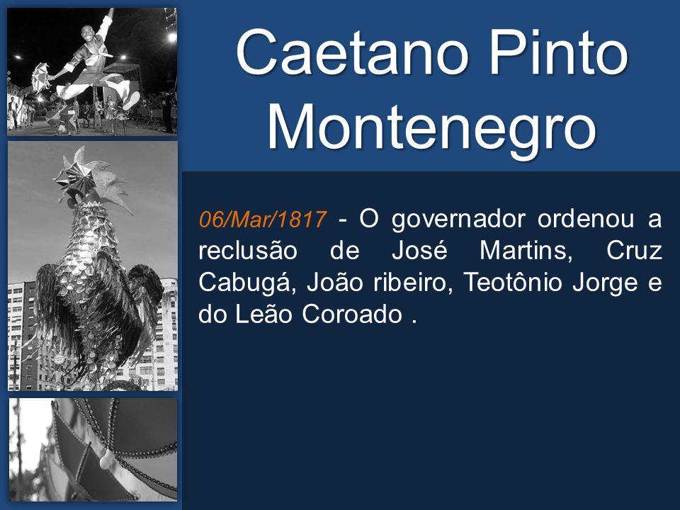 06/Mar/1817 - O governador ordenou a reclusão de José Martins, Cruz Cabugá, João ribeiro, Teotônio Jorge e do Leão Coroado.
