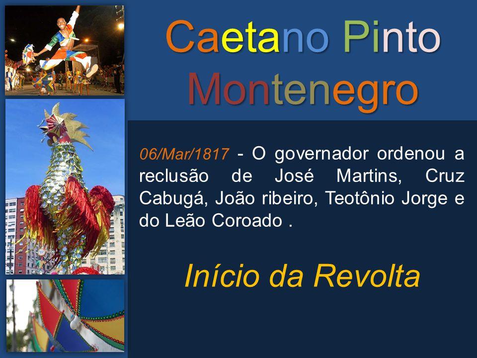 Caetano Pinto Montenegro 06/Mar/1817 - O governador ordenou a reclusão de José Martins, Cruz Cabugá, João ribeiro, Teotônio Jorge e do Leão Coroado. I