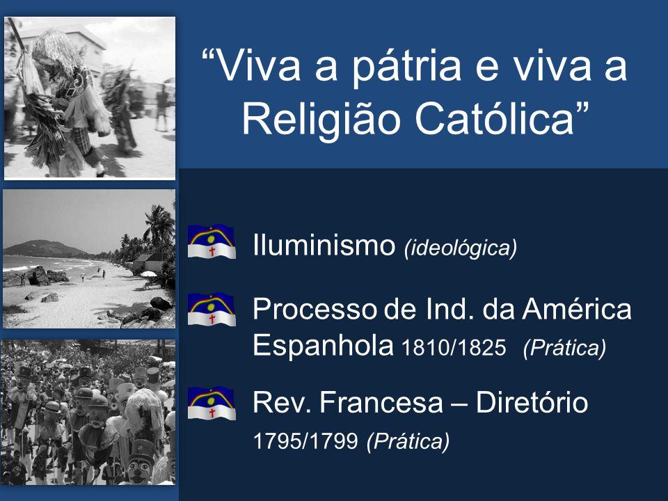 """""""Viva a pátria e viva a Religião Católica"""" Iluminismo (ideológica) Processo de Ind. da América Espanhola 1810/1825 (Prática) Rev. Francesa – Diretório"""