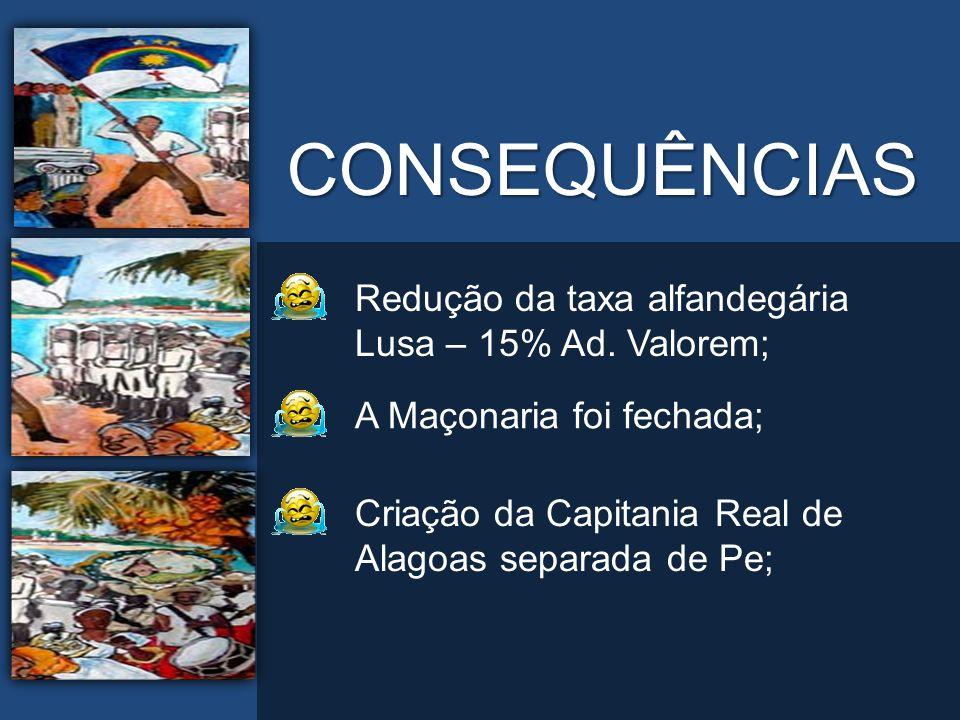 CONSEQUÊNCIAS Redução da taxa alfandegária Lusa – 15% Ad. Valorem; A Maçonaria foi fechada; Criação da Capitania Real de Alagoas separada de Pe;