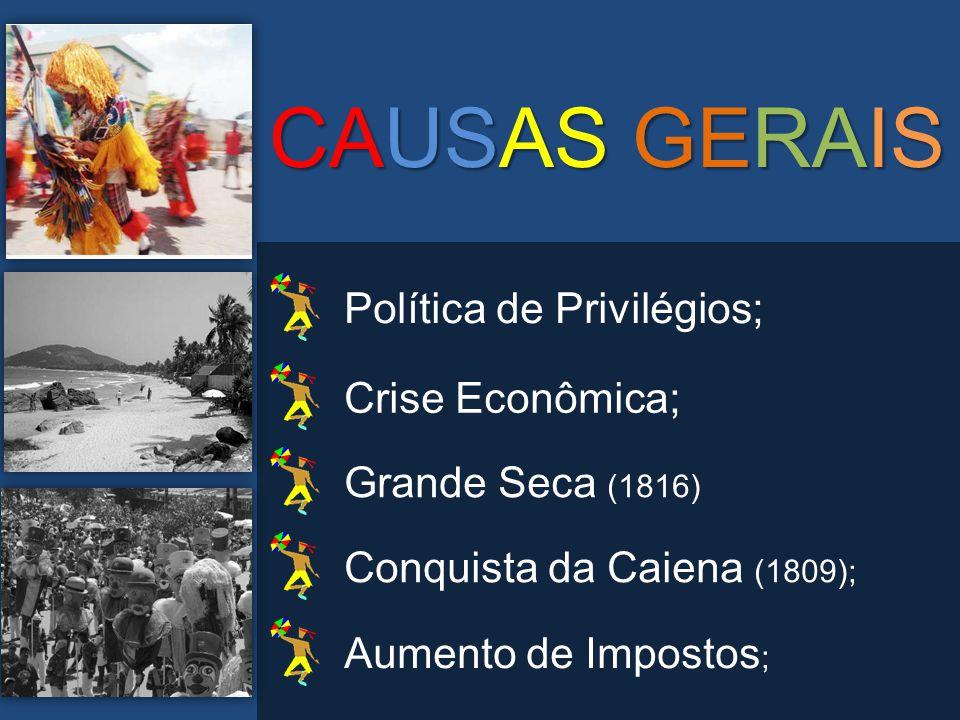 CAUSAS GERAIS Política de Privilégios; Crise Econômica; Grande Seca (1816) Conquista da Caiena (1809); Aumento de Impostos ;