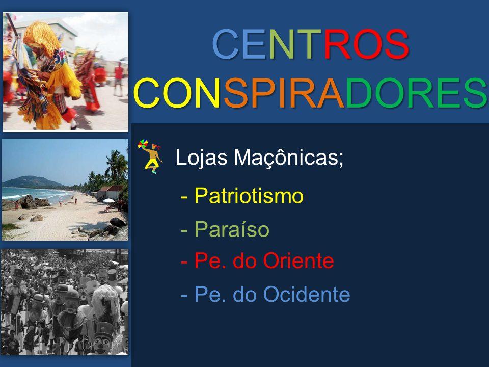 CENTROS CONSPIRADORES Lojas Maçônicas; - Patriotismo - Paraíso - Pe. do Oriente - Pe. do Ocidente