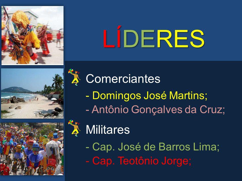 LÍDERES - Domingos José Martins; - Antônio Gonçalves da Cruz; Comerciantes - Cap. José de Barros Lima; - Cap. Teotônio Jorge; Militares