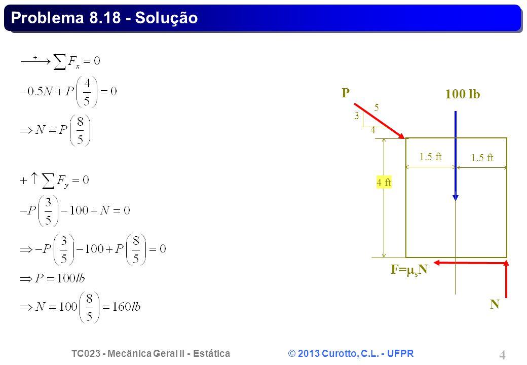 TC023 - Mecânica Geral II - Estática © 2013 Curotto, C.L. - UFPR 4 Problema 8.18 - Solução N F=  s N 100 lb 1.5 ft 4 ft P 3 4 5