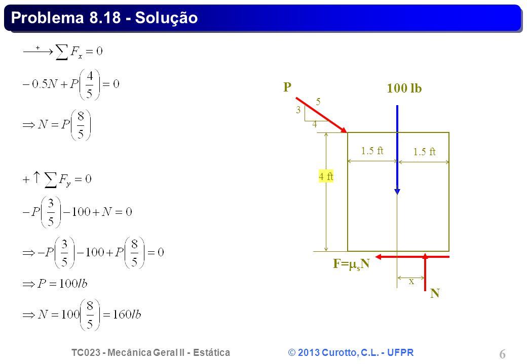 TC023 - Mecânica Geral II - Estática © 2013 Curotto, C.L. - UFPR 6 Problema 8.18 - Solução N F=  s N 100 lb 1.5 ft x 4 ft P 3 4 5