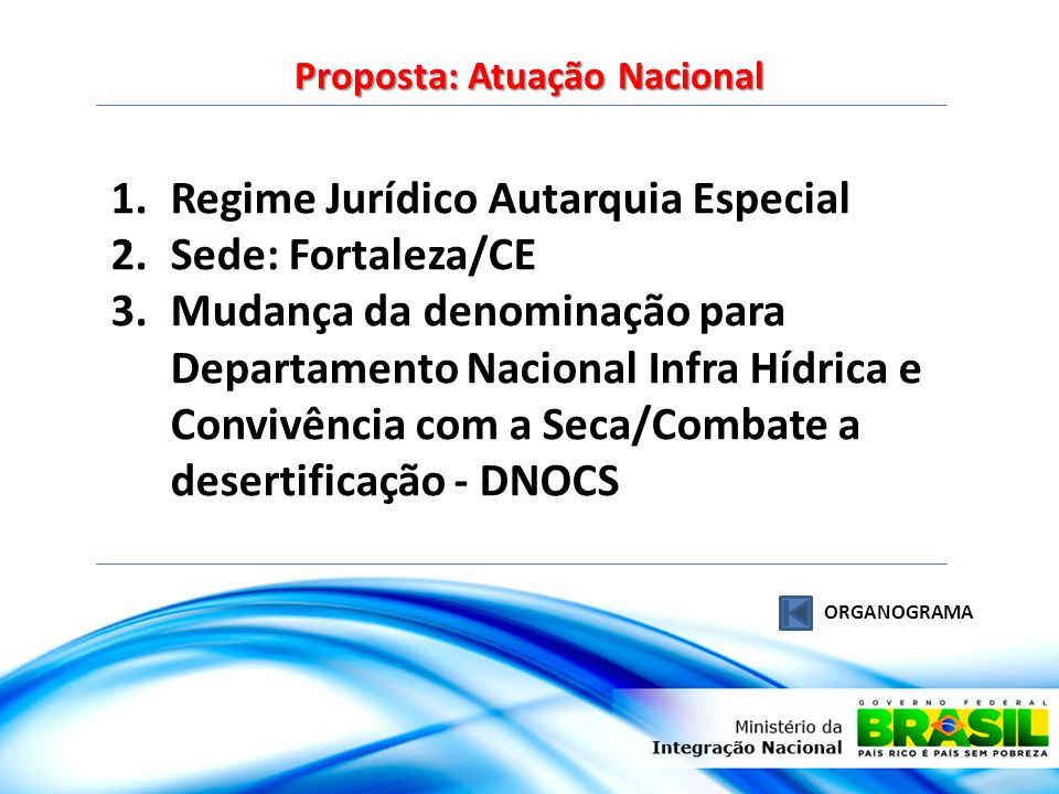 Proposta: Atuação Nacional ORGANOGRAMA 1.Regime Jurídico Autarquia Especial 2.Sede: Fortaleza/CE 3.Mudança da denominação para Departamento Nacional I