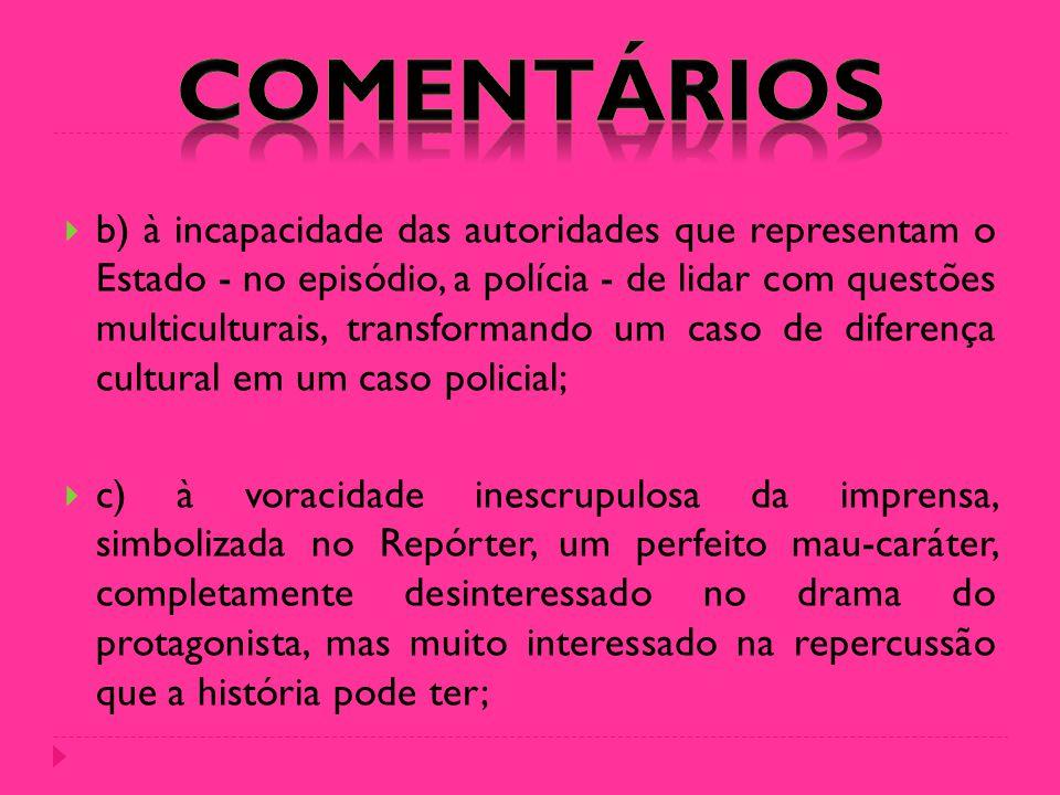  b) à incapacidade das autoridades que representam o Estado - no episódio, a polícia - de lidar com questões multiculturais, transformando um caso de