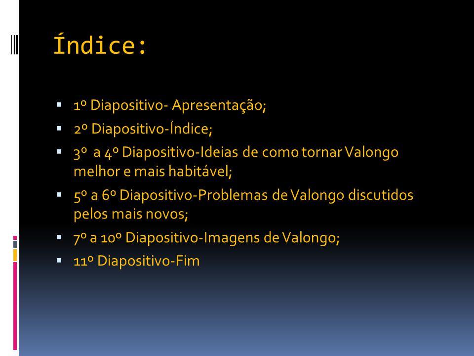 Índice:  1º Diapositivo- Apresentação;  2º Diapositivo-Índice;  3º a 4º Diapositivo-Ideias de como tornar Valongo melhor e mais habitável;  5º a 6º Diapositivo-Problemas de Valongo discutidos pelos mais novos;  7º a 10º Diapositivo-Imagens de Valongo;  11º Diapositivo-Fim
