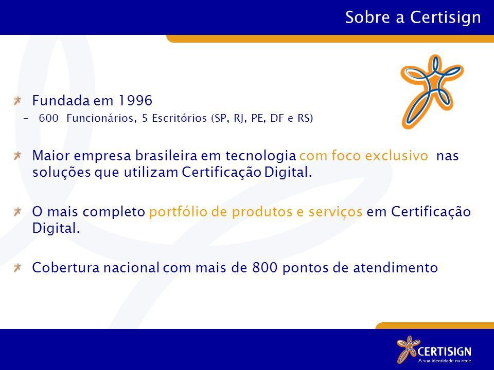 Sobre a Certisign Fundada em 1996 –600 Funcionários, 5 Escritórios (SP, RJ, PE, DF e RS) Maior empresa brasileira em tecnologia com foco exclusivo nas soluções que utilizam Certificação Digital.