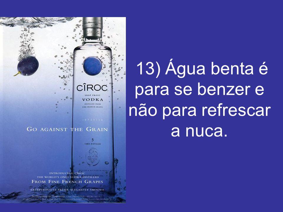 13) Água benta é para se benzer e não para refrescar a nuca.