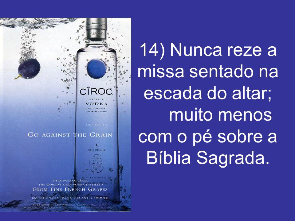 14) Nunca reze a missa sentado na escada do altar; muito menos com o pé sobre a Bíblia Sagrada.