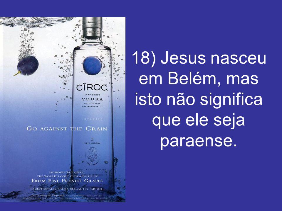 18) Jesus nasceu em Belém, mas isto não significa que ele seja paraense.