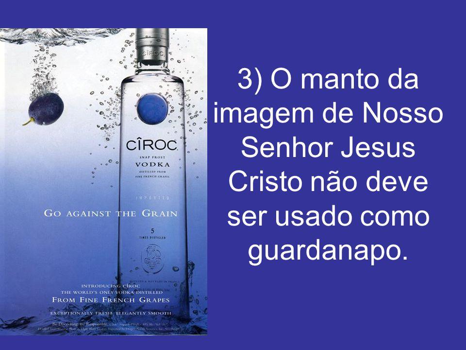 3) O manto da imagem de Nosso Senhor Jesus Cristo não deve ser usado como guardanapo.