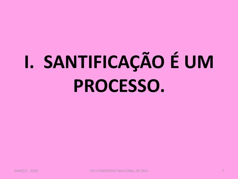 I. SANTIFICAÇÃO É UM PROCESSO. 7XVI CONGRESSO NACIONAL DE SAFsMARÇO - 2010