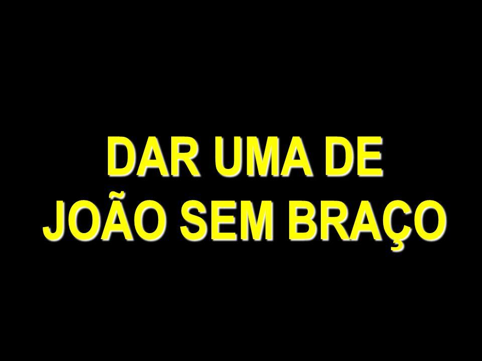 DAR UMA DE JOÃO SEM BRAÇO