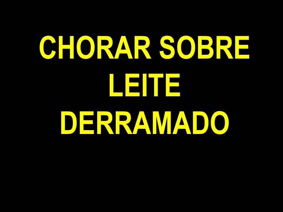 CHORAR SOBRE LEITE DERRAMADO