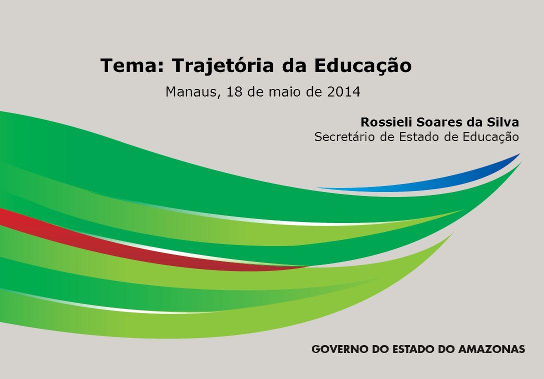 Tema: Trajetória da Educação Manaus, 18 de maio de 2014 Rossieli Soares da Silva Secretário de Estado de Educação