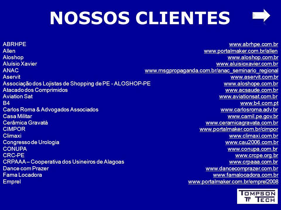 NOSSOS CLIENTES ABRHPE www.abrhpe.com.br Allen www.portalmaker.com.br/allen Aloshop www.aloshop.com.br Aluísio Xavier www.aluisioxavier.com.br ANAC www.msgpropaganda.com.br/anac_seminario_regional Aservit www.aservit.com.br Associação dos Lojistas de Shopping de PE - ALOSHOP-PE www.aloshope.com.br Atacado dos Comprimidos www.acsaude.com.br Aviation Sat www.aviationsat.com.br B4 www.b4.com.pt Carlos Roma & Advogados Associados www.carlosroma.adv.br Casa Militar www.camil.pe.gov.br Cerâmica Gravatá www.ceramicagravata.com.br CIMPOR www.portalmaker.com.br/cimpor Climaxi www.climaxi.com.br Congresso de Urologia www.cau2006.com.br CONUPA www.conupa.com.br CRC-PE www.crcpe.org.br CRPAAA – Cooperativa dos Usineiros de Alagoas www.crpaaa.com.br Dance com Prazer www.dancecomprazer.com.br Fama Locadora www.famalocadora.com.br Emprel www.portalmaker.com.br/emprel2008