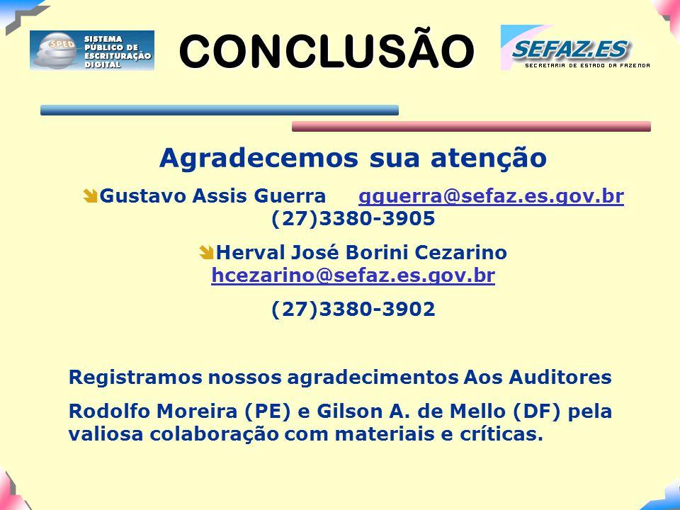 CONCLUSÃO Agradecemos sua atenção  Gustavo Assis Guerra gguerra@sefaz.es.gov.br (27)3380-3905gguerra@sefaz.es.gov.br  Herval José Borini Cezarino hcezarino@sefaz.es.gov.br hcezarino@sefaz.es.gov.br (27)3380-3902 Registramos nossos agradecimentos Aos Auditores Rodolfo Moreira (PE) e Gilson A.