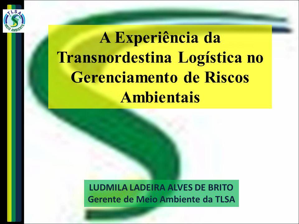 LUDMILA LADEIRA ALVES DE BRITO Gerente de Meio Ambiente da TLSA A Experiência da Transnordestina Logística no Gerenciamento de Riscos Ambientais