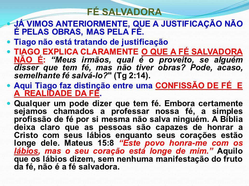 FÉ SALVADORA JÁ VIMOS ANTERIORMENTE, QUE A JUSTIFICAÇÃO NÃO É PELAS OBRAS, MAS PELA FÉ. Tiago não está tratando de justificação TIAGO EXPLICA CLARAMEN