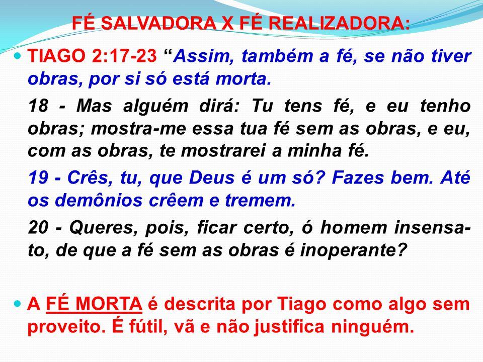 """FÉ SALVADORA X FÉ REALIZADORA: TIAGO 2:17-23 """"Assim, também a fé, se não tiver obras, por si só está morta. 18 - Mas alguém dirá: Tu tens fé, e eu ten"""