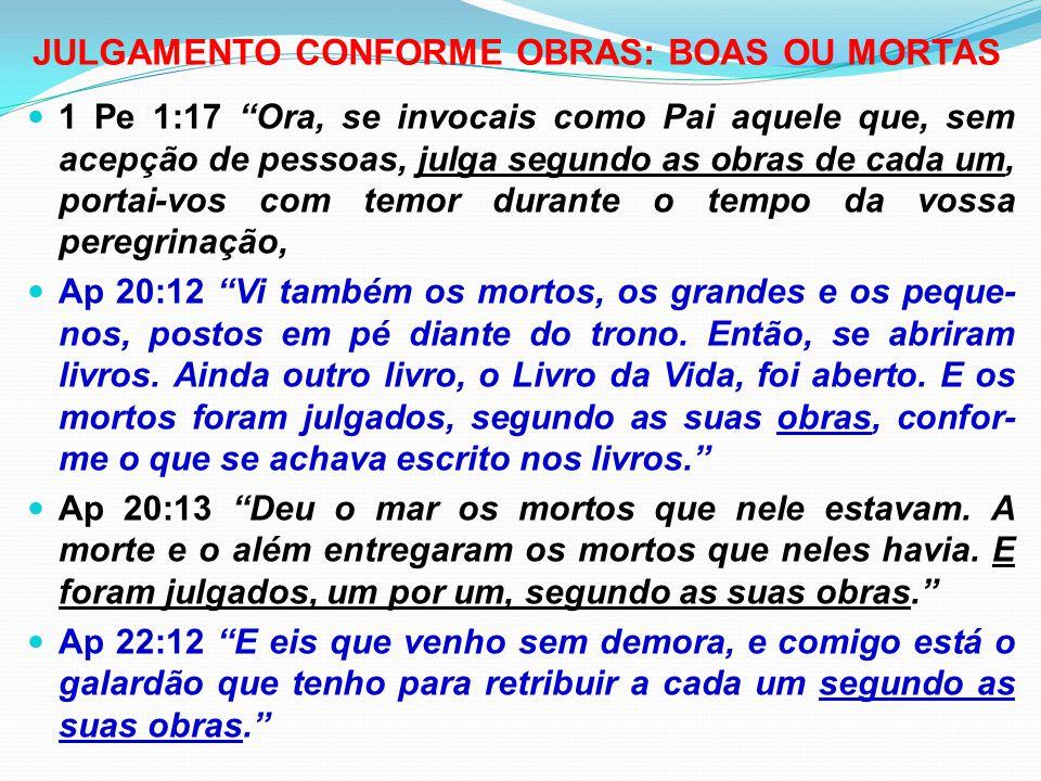 """JULGAMENTO CONFORME OBRAS: BOAS OU MORTAS 1 Pe 1:17 """"Ora, se invocais como Pai aquele que, sem acepção de pessoas, julga segundo as obras de cada um,"""