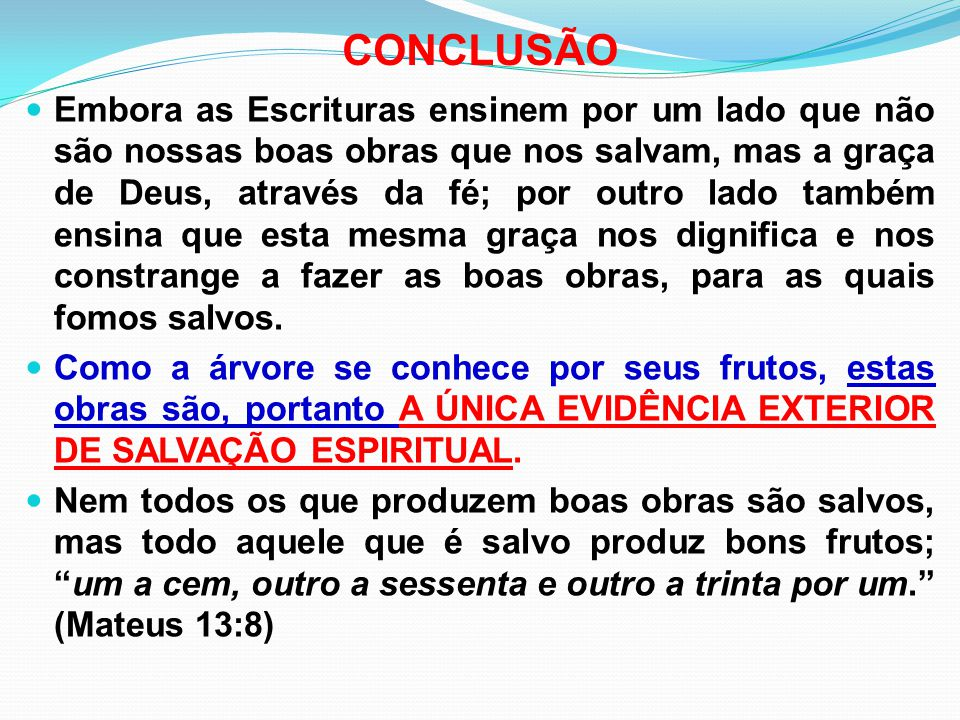 CONCLUSÃO Embora as Escrituras ensinem por um lado que não são nossas boas obras que nos salvam, mas a graça de Deus, através da fé; por outro lado ta