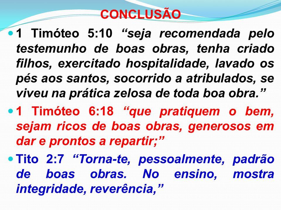 """CONCLUSÃO 1 Timóteo 5:10 """"seja recomendada pelo testemunho de boas obras, tenha criado filhos, exercitado hospitalidade, lavado os pés aos santos, soc"""