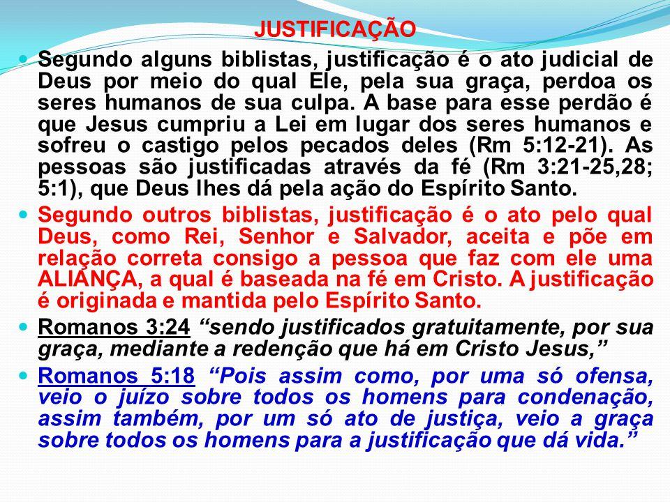 JUSTIFICAÇÃO Segundo alguns biblistas, justificação é o ato judicial de Deus por meio do qual Ele, pela sua graça, perdoa os seres humanos de sua culp