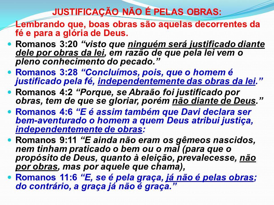 JUSTIFICAÇÃO NÃO É PELAS OBRAS: Gálatas 2:16 sabendo, contudo, que o homem não é justificado por obras da lei, e sim mediante a fé em Cristo Jesus, também temos crido em Cristo Jesus, para que fôssemos justificados pela fé em Cristo e não por obras da lei, pois, por obras da lei, ninguém será justificado. Gálatas 3:2 Quero apenas saber isto de vós: recebestes o Espírito pelas obras da lei ou pela pregação da fé? Efésios 2:8-10 Porque pela graça sois salvos, mediante a fé; e isto não vem de vós; é dom de Deus; não de obras, para que ninguém se glorie.