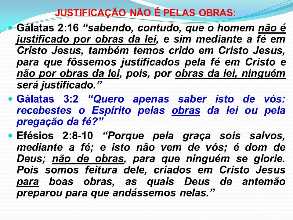 """JUSTIFICAÇÃO NÃO É PELAS OBRAS: Gálatas 2:16 """"sabendo, contudo, que o homem não é justificado por obras da lei, e sim mediante a fé em Cristo Jesus, t"""