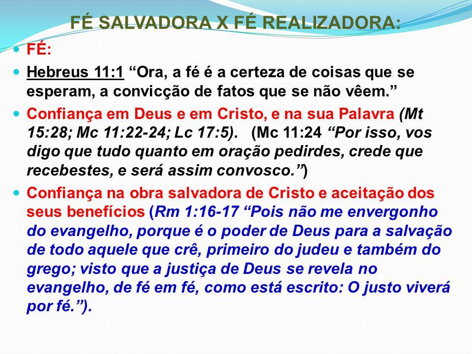 """FÉ SALVADORA X FÉ REALIZADORA: FÉ: Hebreus 11:1 """"Ora, a fé é a certeza de coisas que se esperam, a convicção de fatos que se não vêem."""" Confiança em D"""