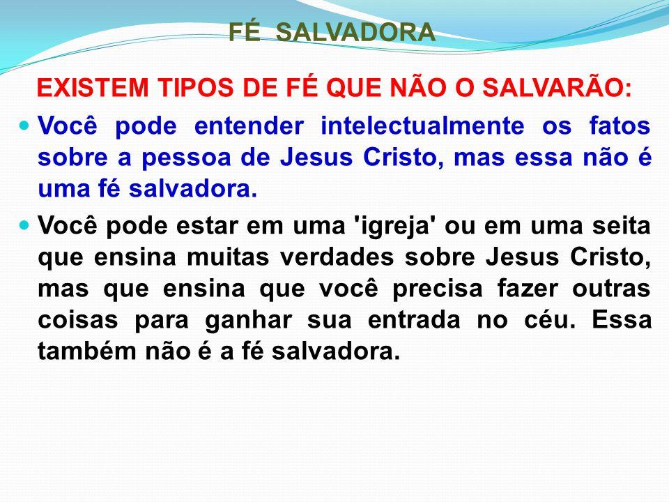 FÉ SALVADORA EXISTEM TIPOS DE FÉ QUE NÃO O SALVARÃO: Você pode entender intelectualmente os fatos sobre a pessoa de Jesus Cristo, mas essa não é uma f