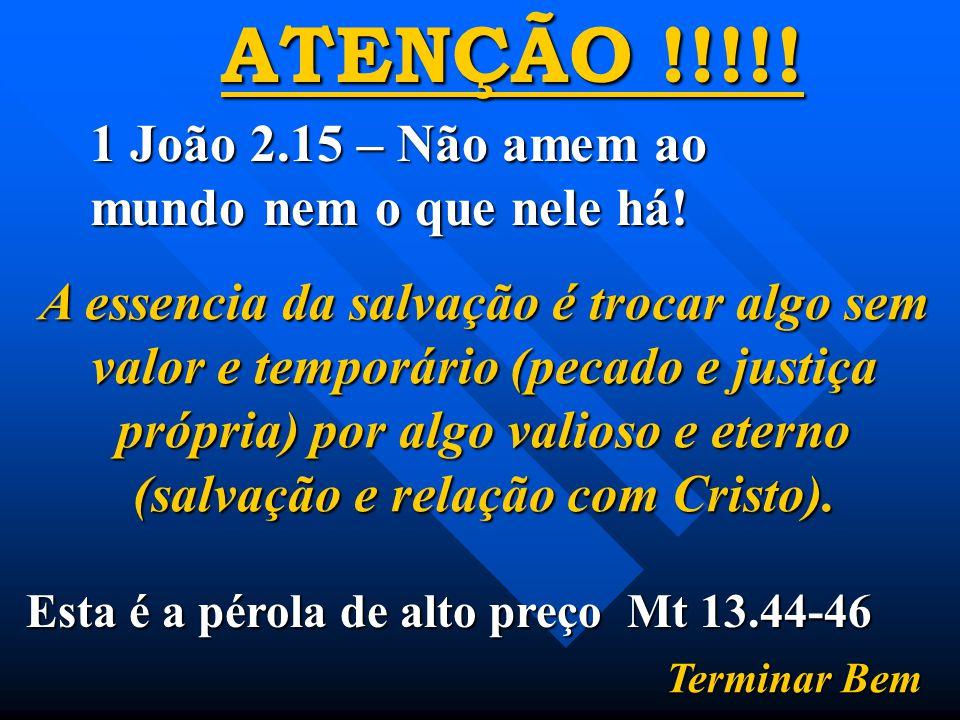 ATENÇÃO !!!!. 1 João 2.15 – Não amem ao mundo nem o que nele há.