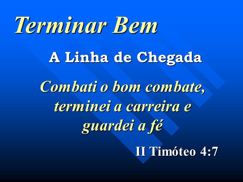 Terminar Bem A Linha de Chegada Combati o bom combate, terminei a carreira e guardei a fé II Timóteo 4:7