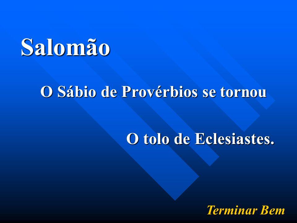 Salomão O Sábio de Provérbios se tornou O tolo de Eclesiastes. Terminar Bem