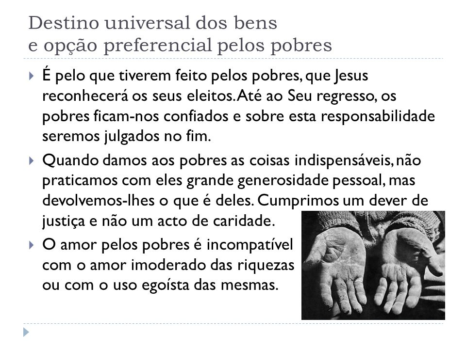 Destino universal dos bens e opção preferencial pelos pobres  É pelo que tiverem feito pelos pobres, que Jesus reconhecerá os seus eleitos. Até ao Se