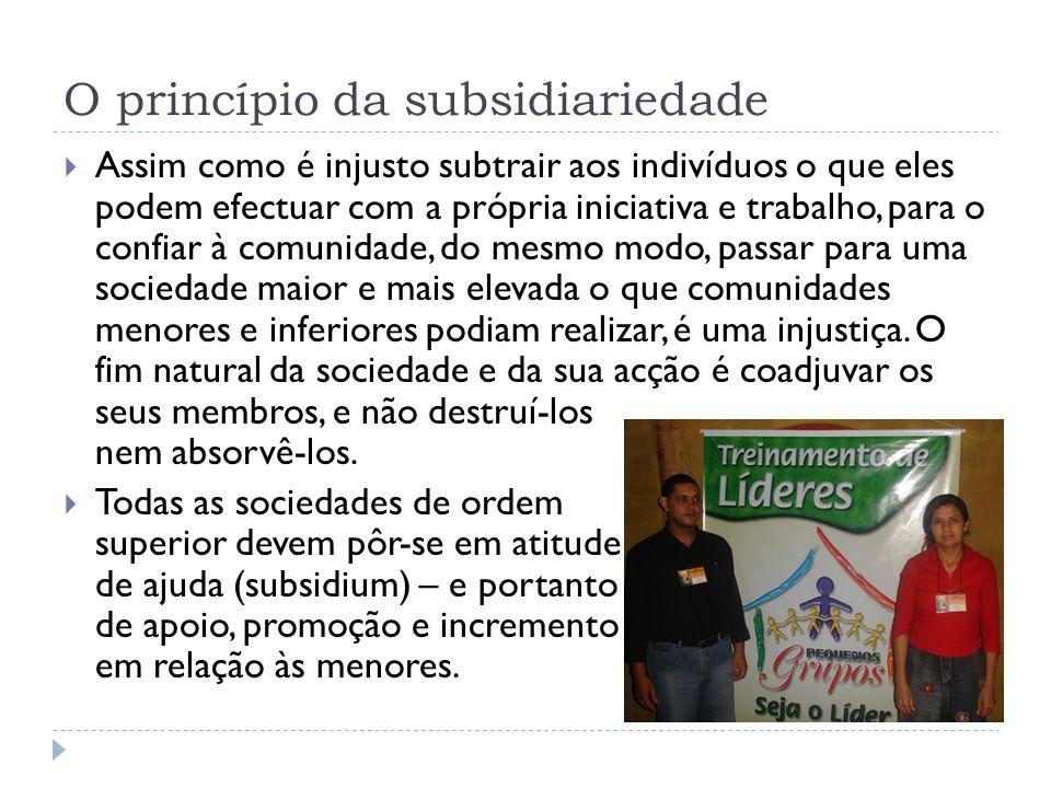 O princípio da subsidiariedade  Assim como é injusto subtrair aos indivíduos o que eles podem efectuar com a própria iniciativa e trabalho, para o co