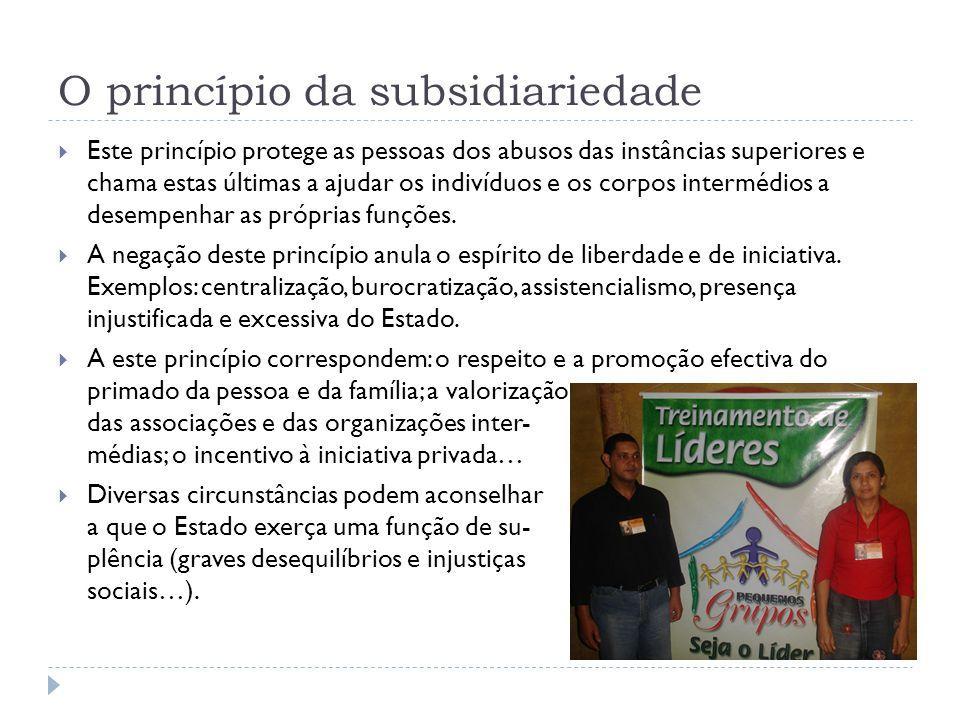 O princípio da subsidiariedade  Este princípio protege as pessoas dos abusos das instâncias superiores e chama estas últimas a ajudar os indivíduos e