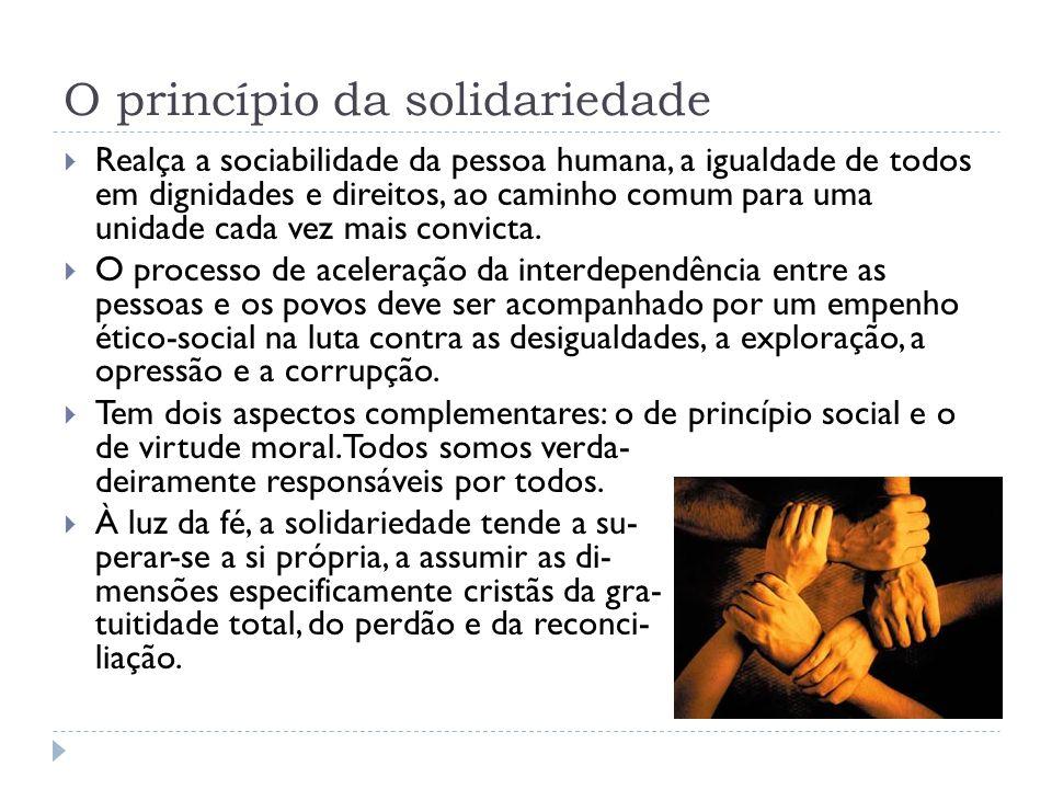O princípio da solidariedade  Realça a sociabilidade da pessoa humana, a igualdade de todos em dignidades e direitos, ao caminho comum para uma unida