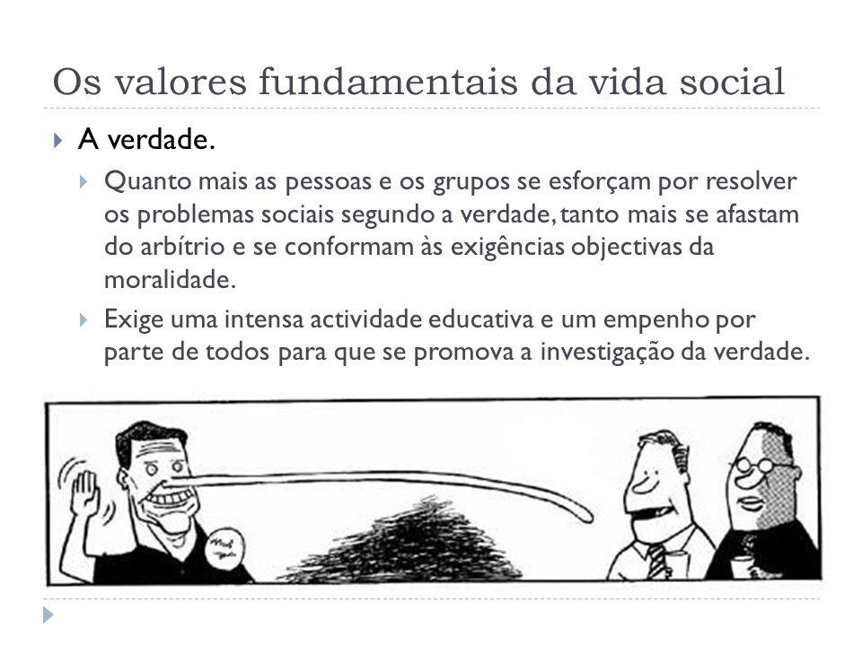 Os valores fundamentais da vida social  A verdade.  Quanto mais as pessoas e os grupos se esforçam por resolver os problemas sociais segundo a verda