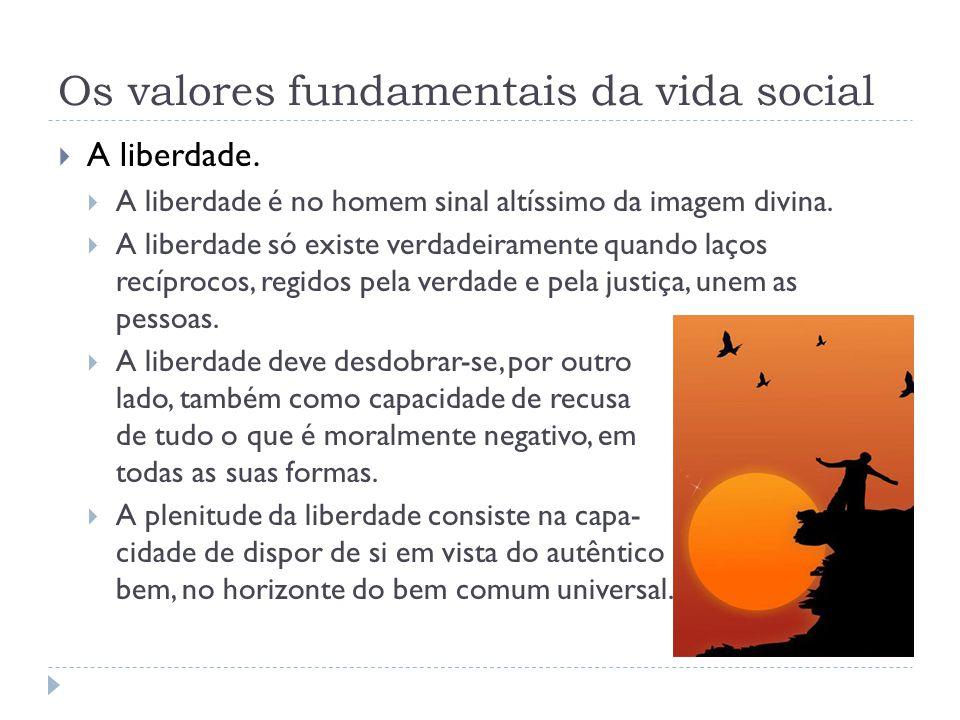 Os valores fundamentais da vida social  A liberdade.  A liberdade é no homem sinal altíssimo da imagem divina.  A liberdade só existe verdadeiramen