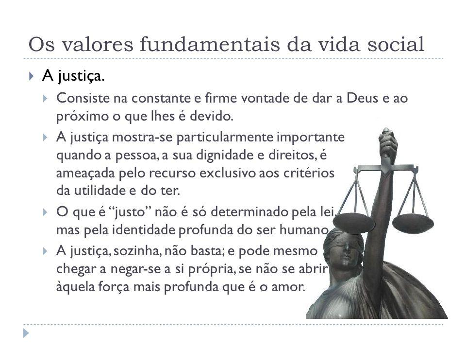 Os valores fundamentais da vida social  A justiça.  Consiste na constante e firme vontade de dar a Deus e ao próximo o que lhes é devido.  A justiç