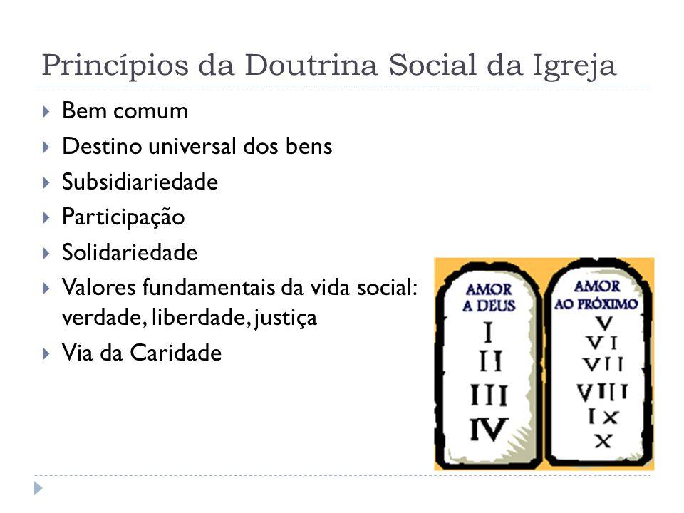 Princípios da Doutrina Social da Igreja  Bem comum  Destino universal dos bens  Subsidiariedade  Participação  Solidariedade  Valores fundamenta