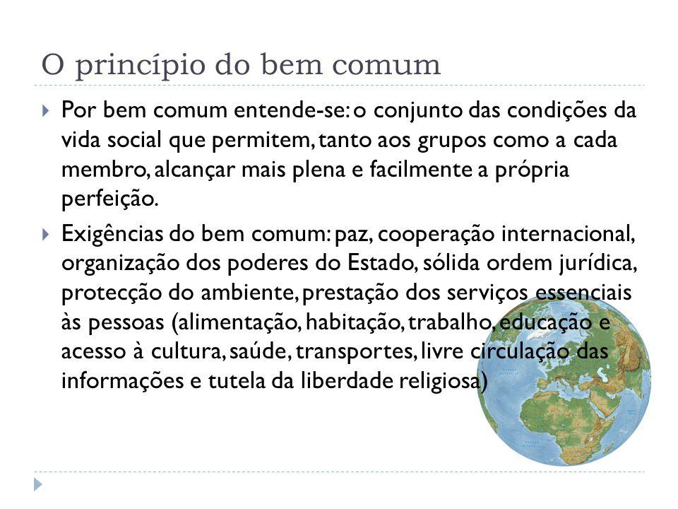 O princípio do bem comum  O bem comum empenha todos os membros da sociedade: ninguém está escusado de colaborar, de acordo com as próprias possibilidades, na sua busca e no seu desenvolvimento.
