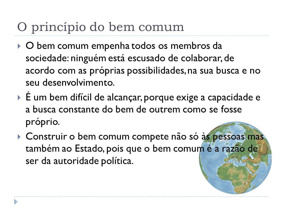 O princípio do bem comum  O bem comum empenha todos os membros da sociedade: ninguém está escusado de colaborar, de acordo com as próprias possibilid