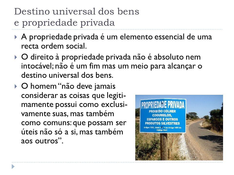 Destino universal dos bens e propriedade privada  A propriedade privada é um elemento essencial de uma recta ordem social.  O direito à propriedade