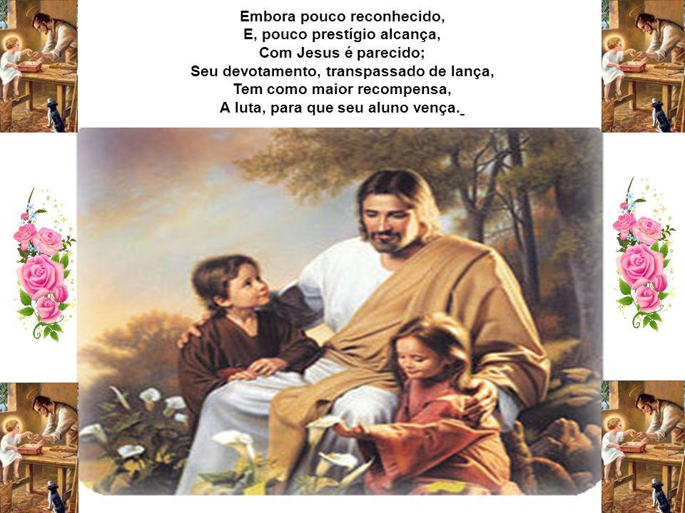 Embora pouco reconhecido, E, pouco prestígio alcança, Com Jesus é parecido; Seu devotamento, transpassado de lança, Tem como maior recompensa, A luta, para que seu aluno vença.